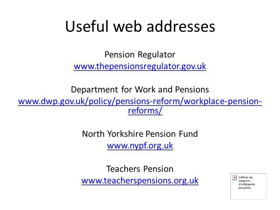 Useful web addresses Pension Regulator www.thepensionsregulator.gov.uk Department for Work and Pensions www.dwp.gov.uk/policy/pensions-reform/workplace-pension- reforms/ North Yorkshire Pension Fund www.nypf.org.uk Teachers Pension www.teacherspensions.org.uk