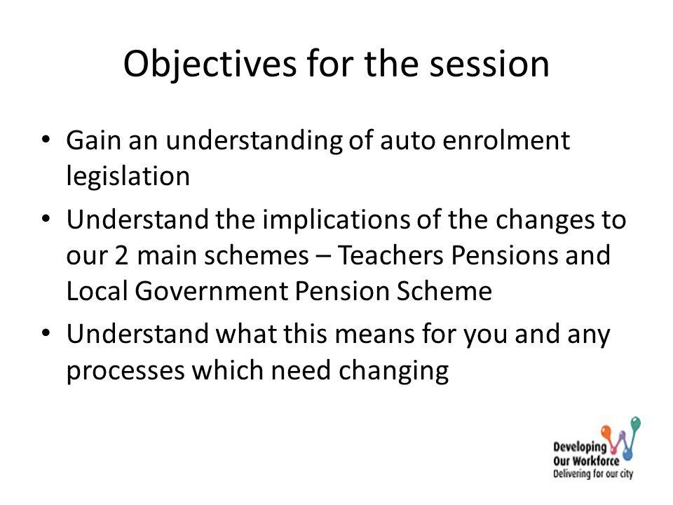 Objectives for the session Gain an understanding of auto enrolment legislation Understand the implications of the changes to our 2 main schemes – Teac