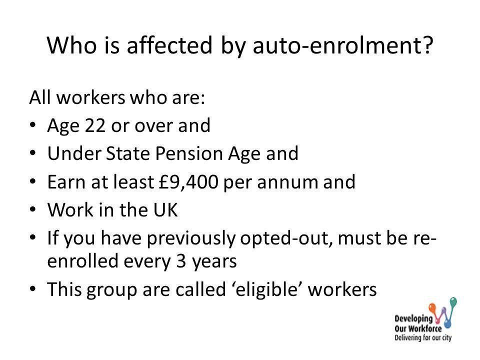 Who is affected by auto-enrolment? All workers who are: Age 22 or over and Under State Pension Age and Earn at least £9,400 per annum and Work in the