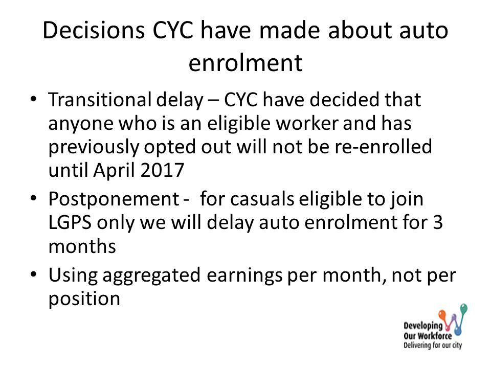 Decisions CYC have made about auto enrolment Transitional delay – CYC have decided that anyone who is an eligible worker and has previously opted out