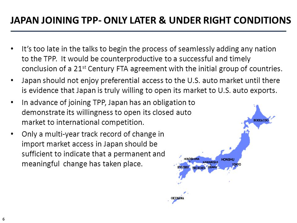 6 JAPAN JOINING TPP- ONLY LATER & UNDER RIGHT CONDITIONS Its too late in the talks to begin the process of seamlessly adding any nation to the TPP. It