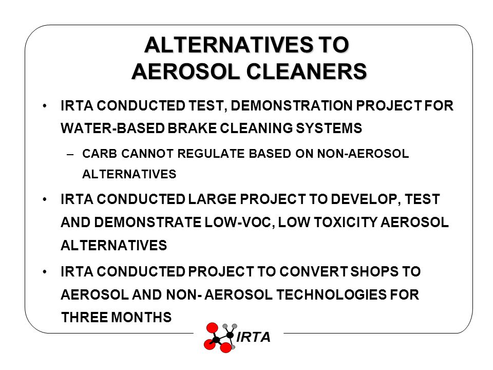 ALTERNATIVES TO AEROSOL CLEANERS IRTA CONDUCTED TEST, DEMONSTRATION PROJECT FOR WATER-BASED BRAKE CLEANING SYSTEMS –CARB CANNOT REGULATE BASED ON NON-AEROSOL ALTERNATIVES IRTA CONDUCTED LARGE PROJECT TO DEVELOP, TEST AND DEMONSTRATE LOW-VOC, LOW TOXICITY AEROSOL ALTERNATIVES IRTA CONDUCTED PROJECT TO CONVERT SHOPS TO AEROSOL AND NON- AEROSOL TECHNOLOGIES FOR THREE MONTHS