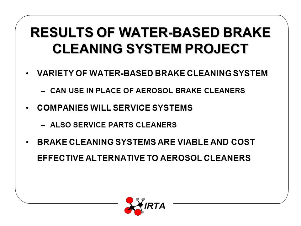 RESULTS OF WATER-BASED BRAKE CLEANING SYSTEM PROJECT VARIETY OF WATER-BASED BRAKE CLEANING SYSTEM –CAN USE IN PLACE OF AEROSOL BRAKE CLEANERS COMPANIES WILL SERVICE SYSTEMS –ALSO SERVICE PARTS CLEANERS BRAKE CLEANING SYSTEMS ARE VIABLE AND COST EFFECTIVE ALTERNATIVE TO AEROSOL CLEANERS