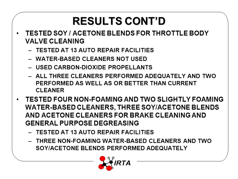 RESULTS CONTD TESTED SOY / ACETONE BLENDS FOR THROTTLE BODY VALVE CLEANING –TESTED AT 13 AUTO REPAIR FACILITIES –WATER-BASED CLEANERS NOT USED –USED CARBON-DIOXIDE PROPELLANTS –ALL THREE CLEANERS PERFORMED ADEQUATELY AND TWO PERFORMED AS WELL AS OR BETTER THAN CURRENT CLEANER TESTED FOUR NON-FOAMING AND TWO SLIGHTLY FOAMING WATER-BASED CLEANERS, THREE SOY/ACETONE BLENDS AND ACETONE CLEANERS FOR BRAKE CLEANING AND GENERAL PURPOSE DEGREASING –TESTED AT 13 AUTO REPAIR FACILITIES –THREE NON-FOAMING WATER-BASED CLEANERS AND TWO SOY/ACETONE BLENDS PERFORMED ADEQUATELY