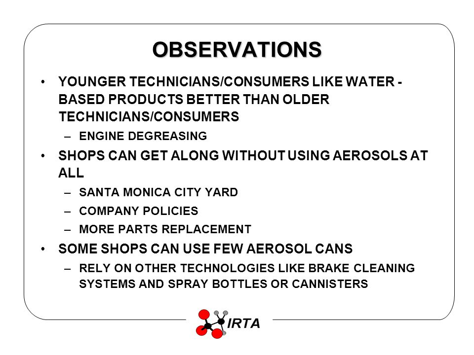 OBSERVATIONS YOUNGER TECHNICIANS/CONSUMERS LIKE WATER - BASED PRODUCTS BETTER THAN OLDER TECHNICIANS/CONSUMERS –ENGINE DEGREASING SHOPS CAN GET ALONG WITHOUT USING AEROSOLS AT ALL –SANTA MONICA CITY YARD –COMPANY POLICIES –MORE PARTS REPLACEMENT SOME SHOPS CAN USE FEW AEROSOL CANS –RELY ON OTHER TECHNOLOGIES LIKE BRAKE CLEANING SYSTEMS AND SPRAY BOTTLES OR CANNISTERS