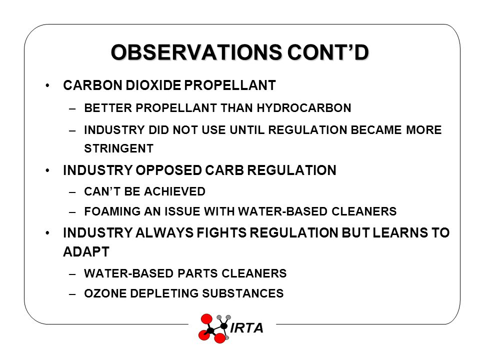 OBSERVATIONS CONTD CARBON DIOXIDE PROPELLANT –BETTER PROPELLANT THAN HYDROCARBON –INDUSTRY DID NOT USE UNTIL REGULATION BECAME MORE STRINGENT INDUSTRY OPPOSED CARB REGULATION –CANT BE ACHIEVED –FOAMING AN ISSUE WITH WATER-BASED CLEANERS INDUSTRY ALWAYS FIGHTS REGULATION BUT LEARNS TO ADAPT –WATER-BASED PARTS CLEANERS –OZONE DEPLETING SUBSTANCES