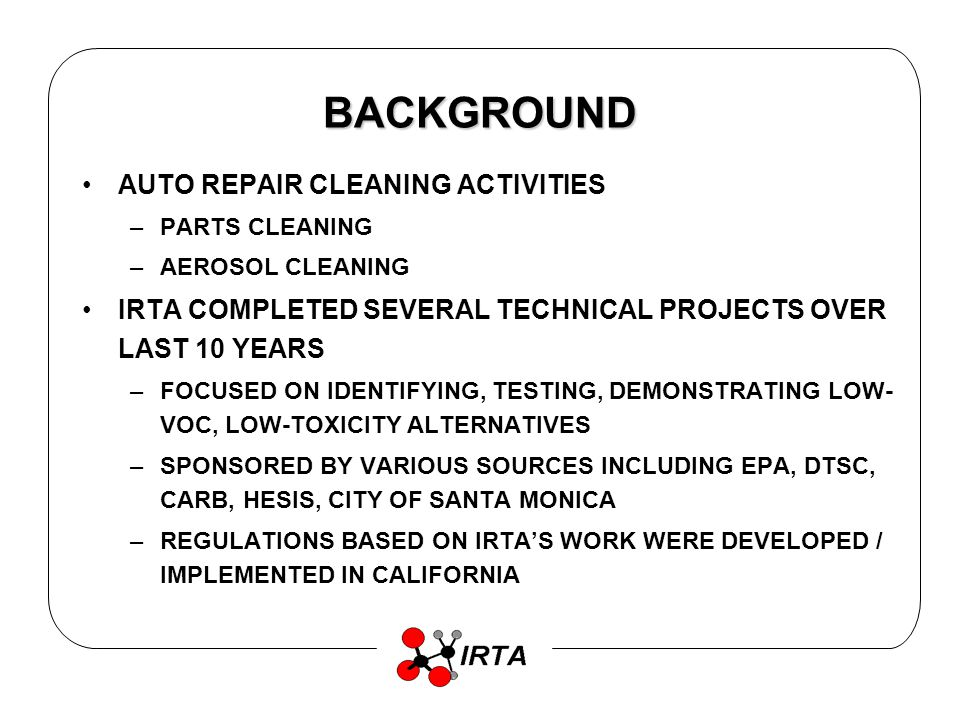 BACKGROUND AUTO REPAIR CLEANING ACTIVITIES –PARTS CLEANING –AEROSOL CLEANING IRTA COMPLETED SEVERAL TECHNICAL PROJECTS OVER LAST 10 YEARS –FOCUSED ON IDENTIFYING, TESTING, DEMONSTRATING LOW- VOC, LOW-TOXICITY ALTERNATIVES –SPONSORED BY VARIOUS SOURCES INCLUDING EPA, DTSC, CARB, HESIS, CITY OF SANTA MONICA –REGULATIONS BASED ON IRTAS WORK WERE DEVELOPED / IMPLEMENTED IN CALIFORNIA