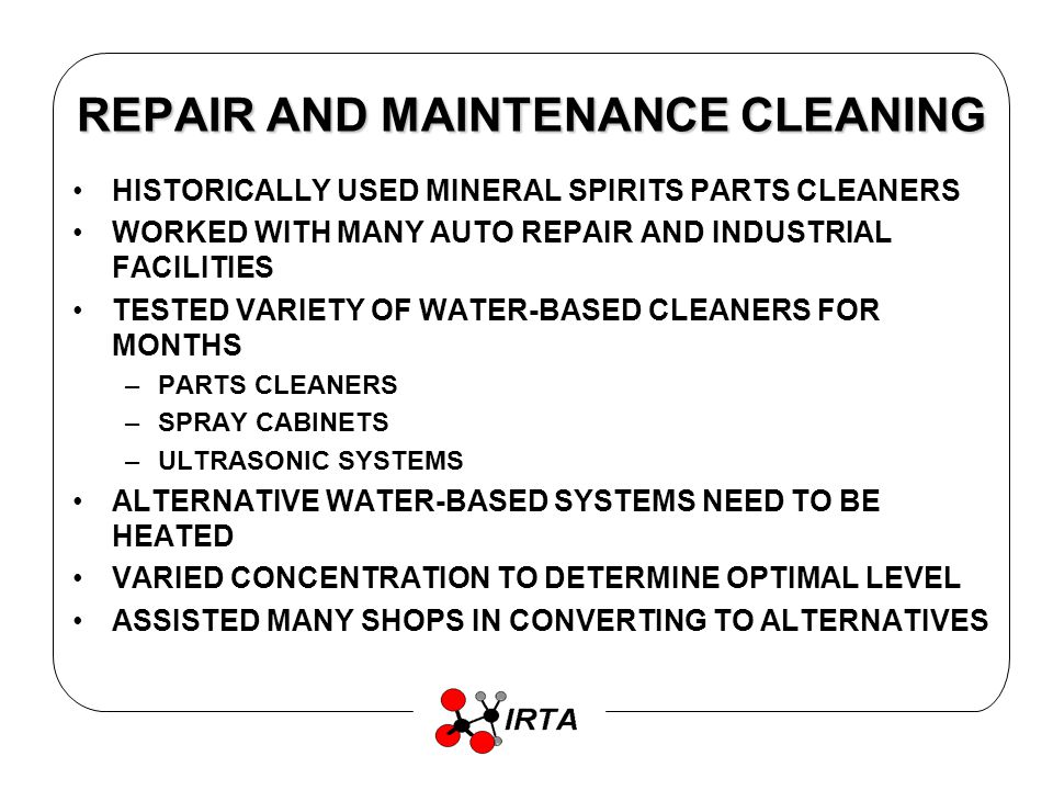 REPAIR AND MAINTENANCE CLEANING HISTORICALLY USED MINERAL SPIRITS PARTS CLEANERS WORKED WITH MANY AUTO REPAIR AND INDUSTRIAL FACILITIES TESTED VARIETY OF WATER-BASED CLEANERS FOR MONTHS –PARTS CLEANERS –SPRAY CABINETS –ULTRASONIC SYSTEMS ALTERNATIVE WATER-BASED SYSTEMS NEED TO BE HEATED VARIED CONCENTRATION TO DETERMINE OPTIMAL LEVEL ASSISTED MANY SHOPS IN CONVERTING TO ALTERNATIVES