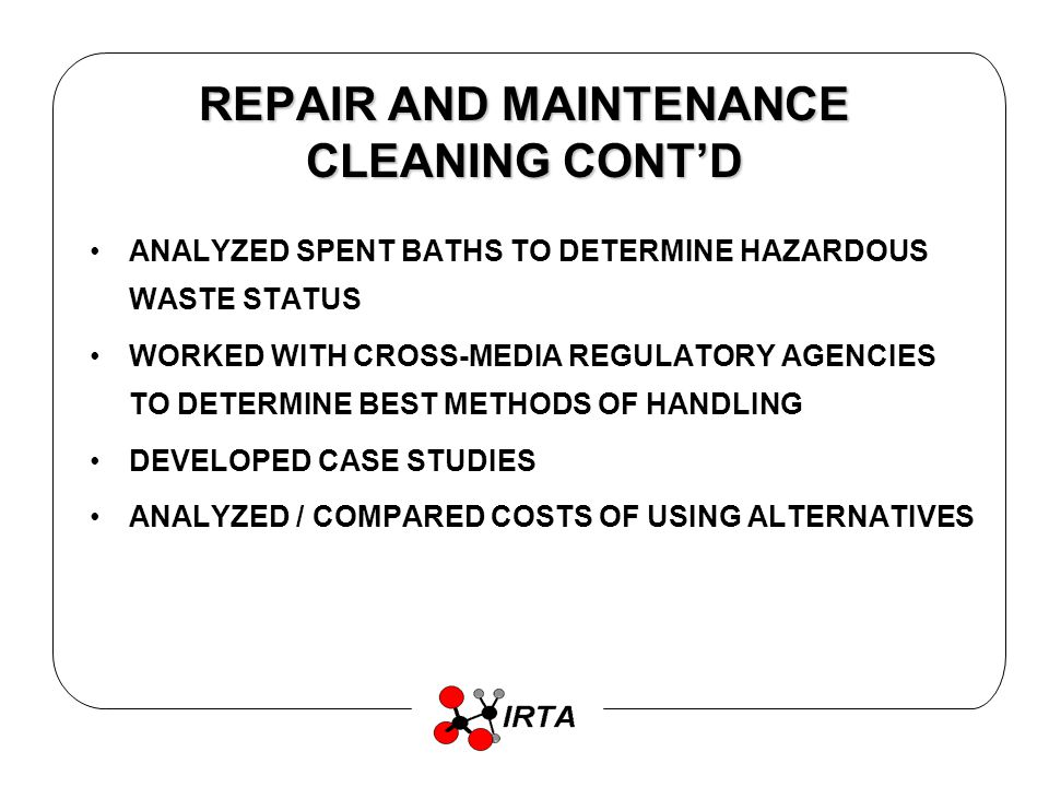 REPAIR AND MAINTENANCE CLEANING FINDINGS GREATER VARIETY OF EQUIPMENT WITH WATER-BASED CLEANERS WATER EQUIPMENT SHOULD BE HEATED SPRAY CABINETS AND ULTRASONIC SYSTEMS CLEAN AGGRESSIVELY COST OF USING WATER CLEANING SYSTEMS IS COMPARABLE TO COST OF USING MINERAL SPIRITS MORE THAN HALF THE SPENT BATHS ANALYZED WERE HAZARDOUS WASTE –METALS –CHLORINATED SOLVENTS –AQUATIC TOXICITY