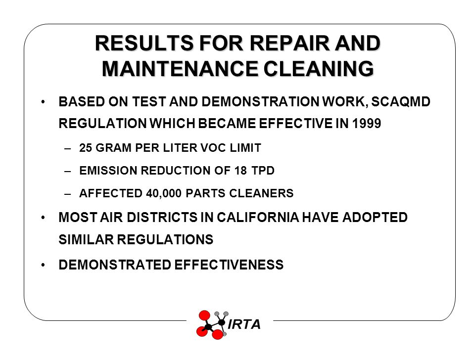 RESULTS FOR REPAIR AND MAINTENANCE CLEANING BASED ON TEST AND DEMONSTRATION WORK, SCAQMD REGULATION WHICH BECAME EFFECTIVE IN 1999 –25 GRAM PER LITER VOC LIMIT –EMISSION REDUCTION OF 18 TPD –AFFECTED 40,000 PARTS CLEANERS MOST AIR DISTRICTS IN CALIFORNIA HAVE ADOPTED SIMILAR REGULATIONS DEMONSTRATED EFFECTIVENESS