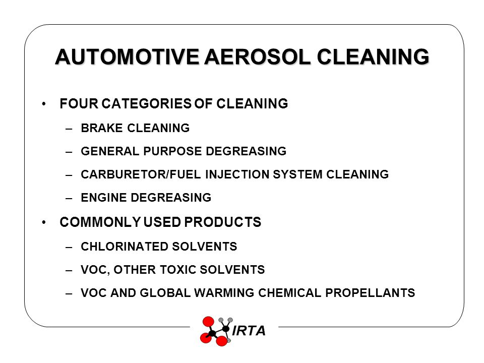 AUTOMOTIVE AEROSOL CLEANING FOUR CATEGORIES OF CLEANING –BRAKE CLEANING –GENERAL PURPOSE DEGREASING –CARBURETOR/FUEL INJECTION SYSTEM CLEANING –ENGINE DEGREASING COMMONLY USED PRODUCTS –CHLORINATED SOLVENTS –VOC, OTHER TOXIC SOLVENTS –VOC AND GLOBAL WARMING CHEMICAL PROPELLANTS