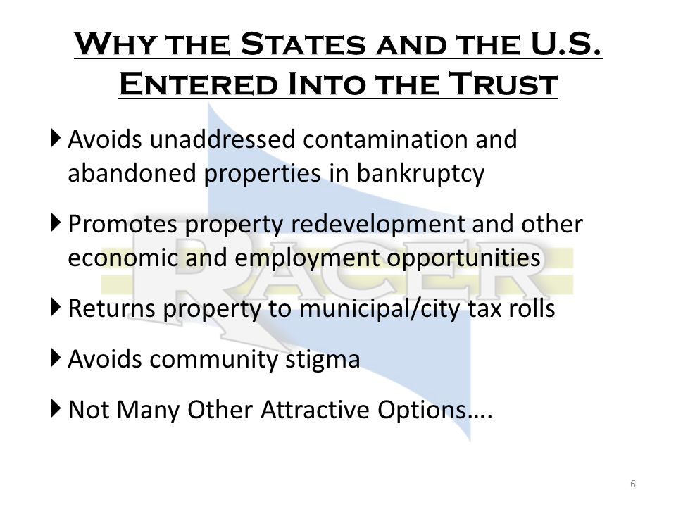 Avoids unaddressed contamination and abandoned properties in bankruptcy Promotes property redevelopment and other economic and employment opportunities Returns property to municipal/city tax rolls Avoids community stigma Not Many Other Attractive Options….