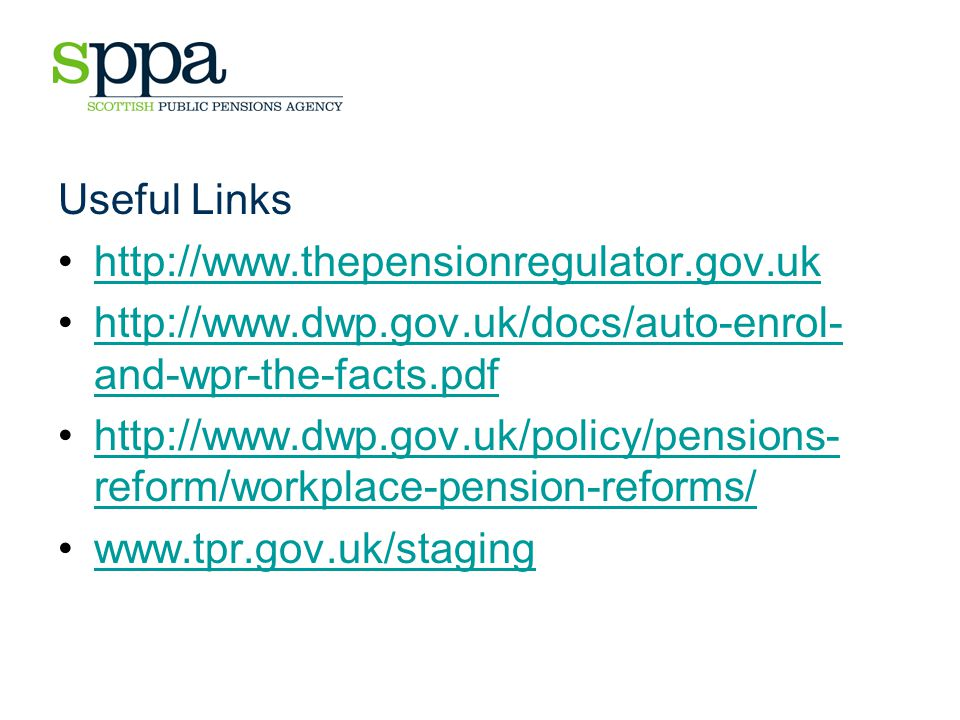 Useful Links http://www.thepensionregulator.gov.uk http://www.dwp.gov.uk/docs/auto-enrol- and-wpr-the-facts.pdfhttp://www.dwp.gov.uk/docs/auto-enrol- and-wpr-the-facts.pdf http://www.dwp.gov.uk/policy/pensions- reform/workplace-pension-reforms/http://www.dwp.gov.uk/policy/pensions- reform/workplace-pension-reforms/ www.tpr.gov.uk/staging