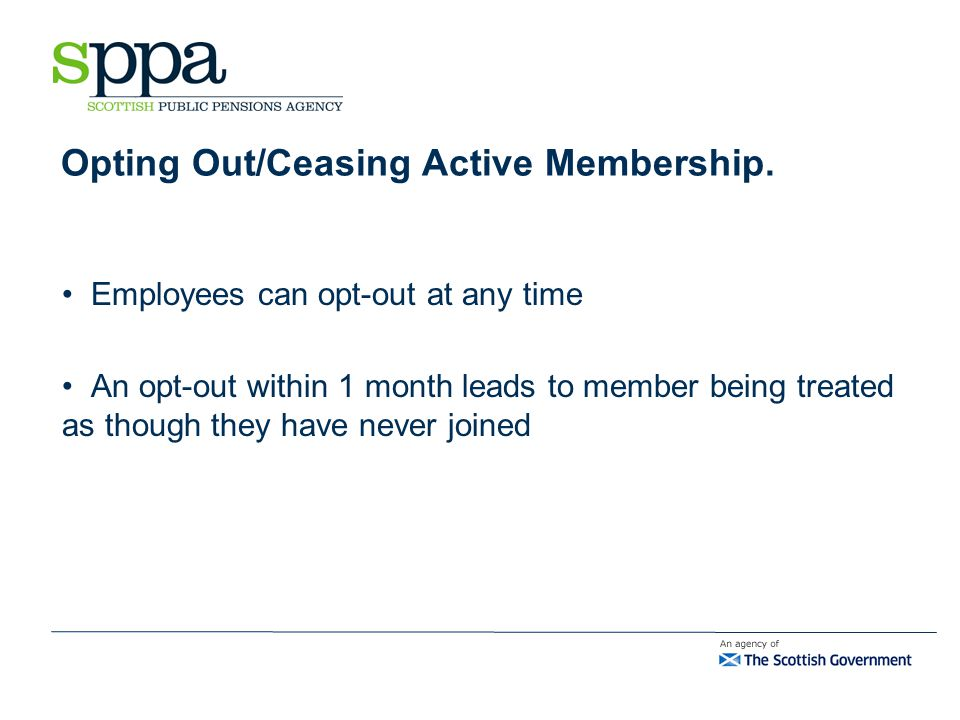 Opting Out/Ceasing Active Membership. Employees can opt-out at any time An opt-out within 1 month leads to member being treated as though they have ne