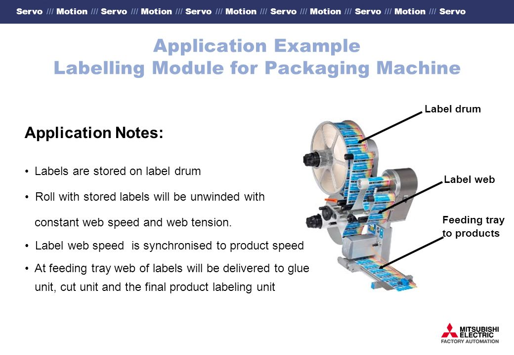 Servo /// Motion /// Servo /// Motion /// Servo /// Motion /// Servo /// Motion /// Servo /// Motion /// Servo Application Example Labelling Module for Packaging Machine Application Notes: Labels are stored on label drum Roll with stored labels will be unwinded with constant web speed and web tension.