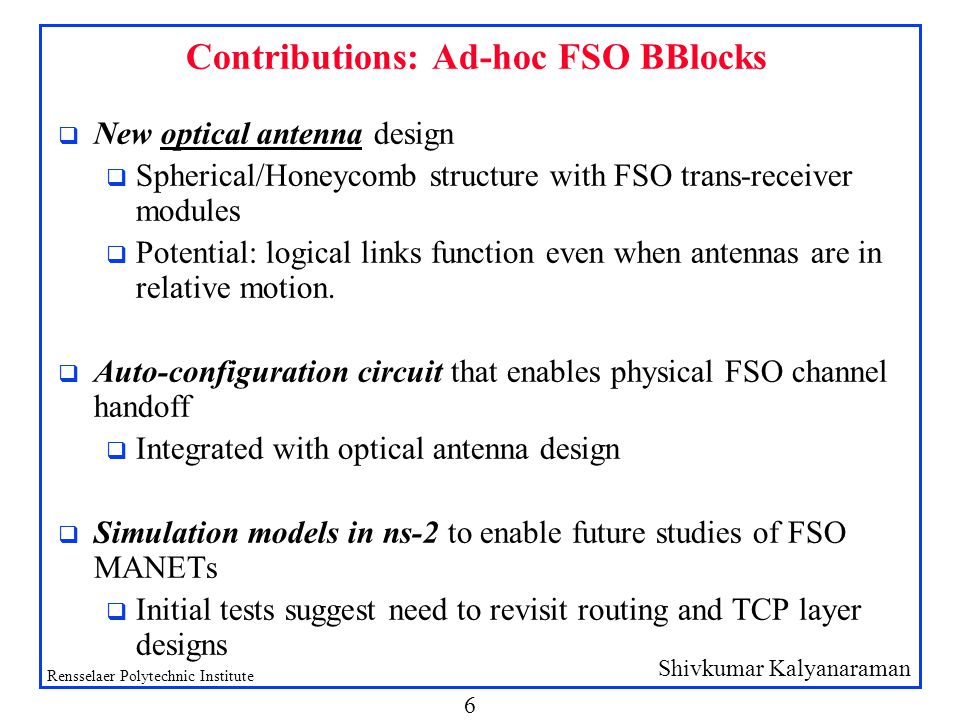 Shivkumar Kalyanaraman Rensselaer Polytechnic Institute 7 FSO Basics q High-brightness LEDs (HBLEDs) are very low cost and highly reliable components q 35-65 cents a piece, 10 years lifetime q Low power consumption (100 microwatts for 10-100 Mbps!) q 4-5 orders of magnitude improvement in energy/bit compared to RF q Directional => Huge spatial reuse q But…FSO also requires: q availability of unobstructed line-of-sight (LOS) and, q alignment of LOS between the transmitter and the receiver.