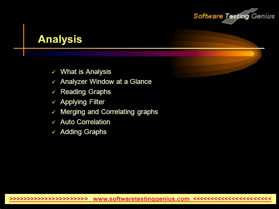 Analysis What is Analysis Analyzer Window at a Glance Reading Graphs Applying Filter Merging and Correlating graphs Auto Correlation Adding Graphs >>>>>>>>>>>>>>>>>>>>>> www.softwaretestinggenius.com <<<<<<<<<<<<<<<<<<<<<<