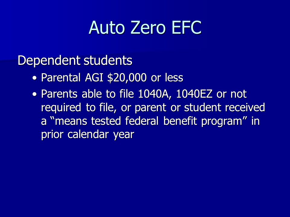 Auto Zero EFC Dependent students Parental AGI $20,000 or lessParental AGI $20,000 or less Parents able to file 1040A, 1040EZ or not required to file, or parent or student received a means tested federal benefit program in prior calendar yearParents able to file 1040A, 1040EZ or not required to file, or parent or student received a means tested federal benefit program in prior calendar year