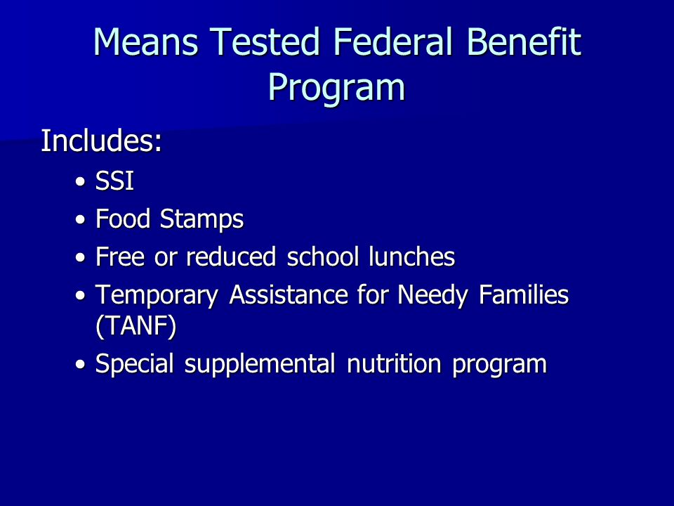 Means Tested Federal Benefit Program Includes: SSISSI Food StampsFood Stamps Free or reduced school lunchesFree or reduced school lunches Temporary Assistance for Needy Families (TANF)Temporary Assistance for Needy Families (TANF) Special supplemental nutrition programSpecial supplemental nutrition program