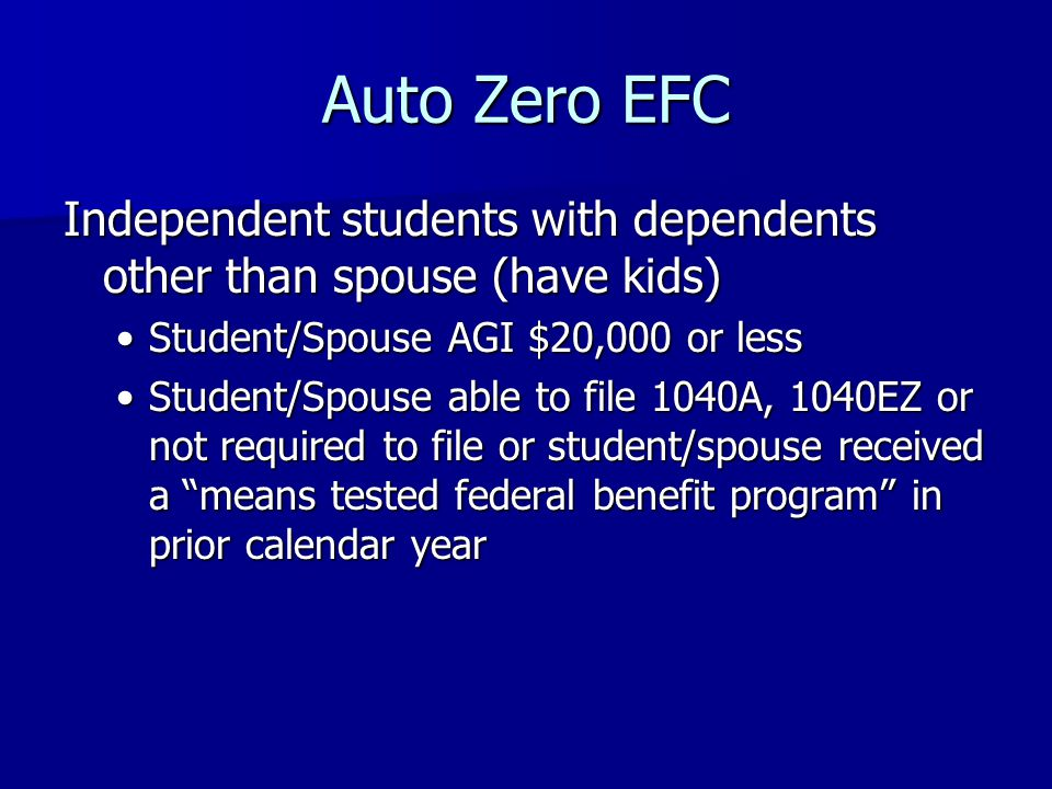 Auto Zero EFC Independent students with dependents other than spouse (have kids) Student/Spouse AGI $20,000 or lessStudent/Spouse AGI $20,000 or less Student/Spouse able to file 1040A, 1040EZ or not required to file or student/spouse received a means tested federal benefit program in prior calendar yearStudent/Spouse able to file 1040A, 1040EZ or not required to file or student/spouse received a means tested federal benefit program in prior calendar year