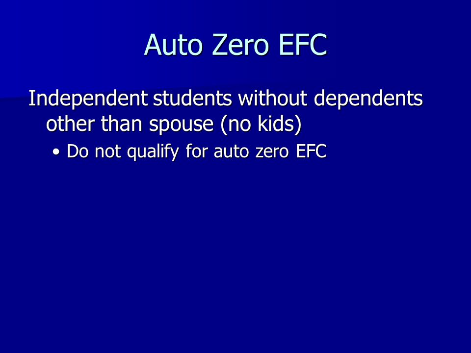 Auto Zero EFC Independent students without dependents other than spouse (no kids) Do not qualify for auto zero EFCDo not qualify for auto zero EFC