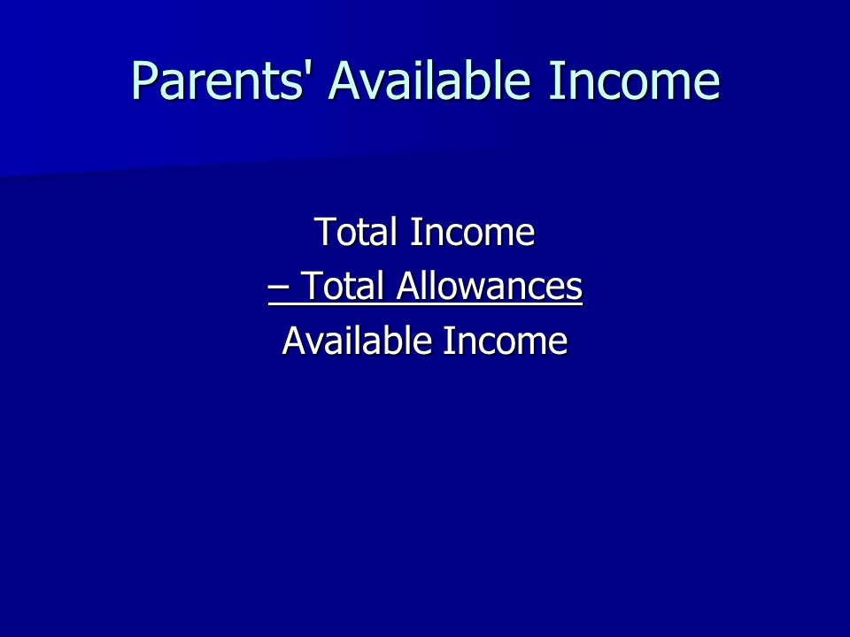 Parents' Available Income Total Income – Total Allowances Available Income