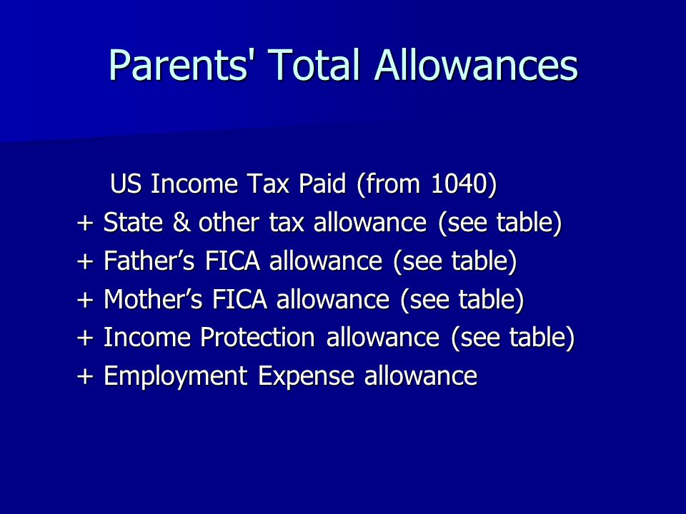 Parents Total Allowances US Income Tax Paid (from 1040) + State & other tax allowance (see table) + Fathers FICA allowance (see table) + Mothers FICA allowance (see table) + Income Protection allowance (see table) + Employment Expense allowance