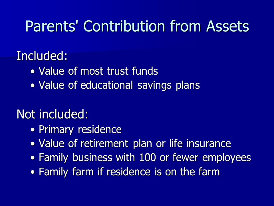 Parents Contribution from Assets Included: Value of most trust fundsValue of most trust funds Value of educational savings plansValue of educational savings plans Not included: Primary residencePrimary residence Value of retirement plan or life insuranceValue of retirement plan or life insurance Family business with 100 or fewer employeesFamily business with 100 or fewer employees Family farm if residence is on the farmFamily farm if residence is on the farm