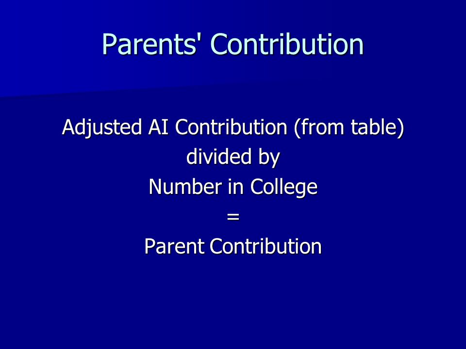 Parents Contribution Adjusted AI Contribution (from table) divided by Number in College = Parent Contribution