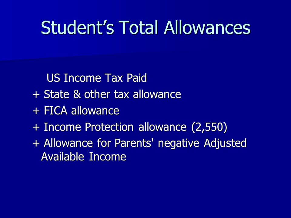 Students Total Allowances US Income Tax Paid + State & other tax allowance + FICA allowance + Income Protection allowance (2,550) + Allowance for Parents negative Adjusted Available Income