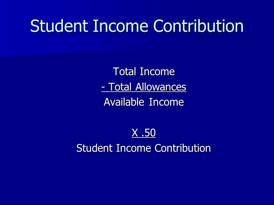 Student Income Contribution Total Income - Total Allowances Available Income X.50 Student Income Contribution