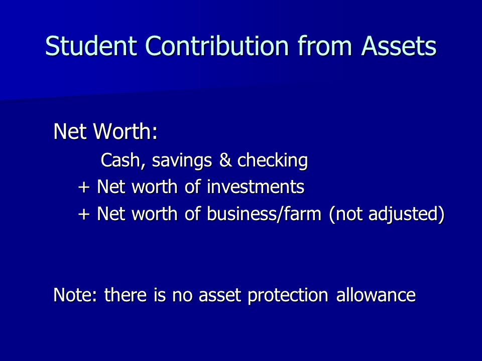 Student Contribution from Assets Net Worth: Cash, savings & checking Cash, savings & checking + Net worth of investments + Net worth of business/farm (not adjusted) Note: there is no asset protection allowance