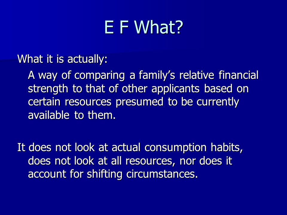E F What? What it is actually: A way of comparing a familys relative financial strength to that of other applicants based on certain resources presume