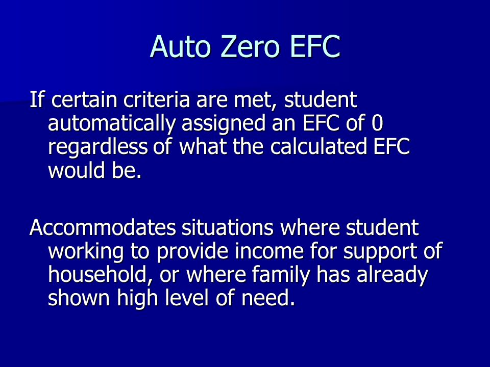 Auto Zero EFC If certain criteria are met, student automatically assigned an EFC of 0 regardless of what the calculated EFC would be.