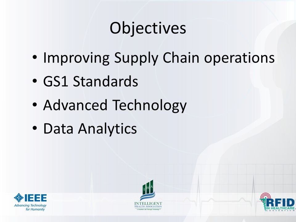 Objectives Improving Supply Chain operations GS1 Standards Advanced Technology Data Analytics