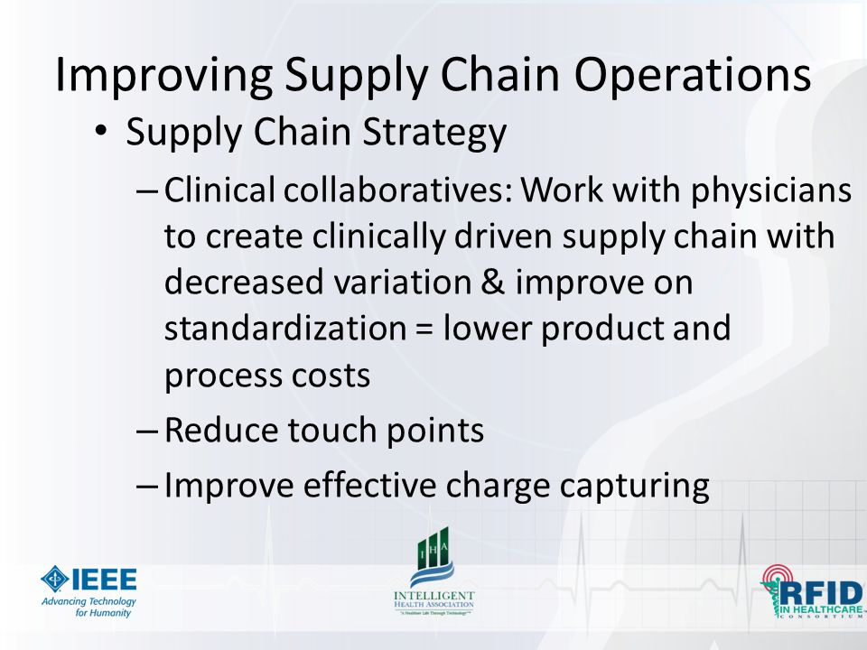 Improving Supply Chain Operations Supply Chain Strategy – Clinical collaboratives: Work with physicians to create clinically driven supply chain with decreased variation & improve on standardization = lower product and process costs – Reduce touch points – Improve effective charge capturing