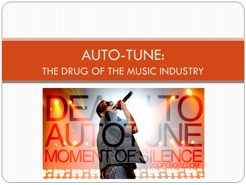 By Lucy Stone Auto-Tune: The Drug of the Music Industry AUTO-TUNE: THE DRUG OF THE MUSIC INDUSTRY