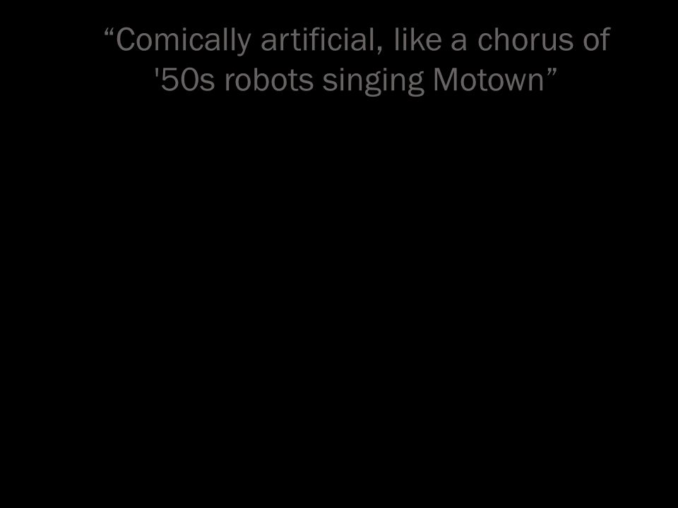 Comically artificial, like a chorus of 50s robots singing Motown