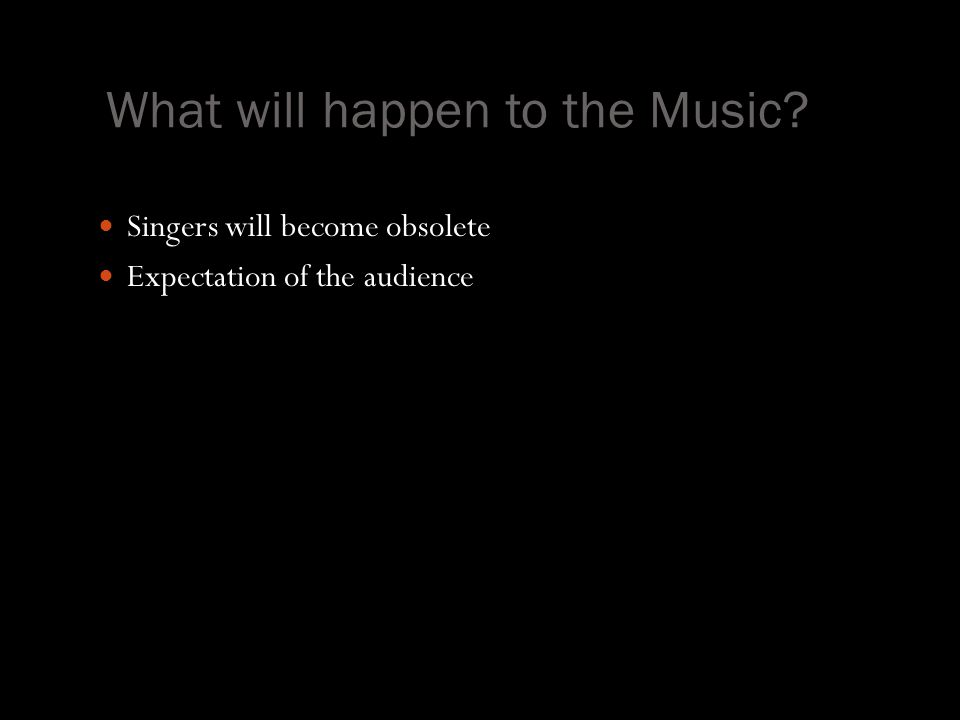What will happen to the Music? Singers will become obsolete Expectation of the audience