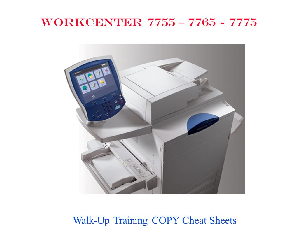 WorkCentre 7755/7765/7775 Start all at [SERVICES HOME] Select Color or Black & White Select [Copy] Select Output Color Select Auto Detect – to have the WorkCentre copy Color originals in Color and Black & White originals in Black & White or Select Black & White Select More Select Auto Detect, Black & White, Color, or Single Color Select [Start] Automatically Reduce an item Select [Copy] Select Reduce/Enlarge Select More Select Auto %; Select [Save] Select appropriate Paper Tray Select [Start] COPY TAB Copy/Print onto Special Paper Select [Copy] Open the necessary Paper Tray, input the special paper, close the paper guides up next to the paper stack.