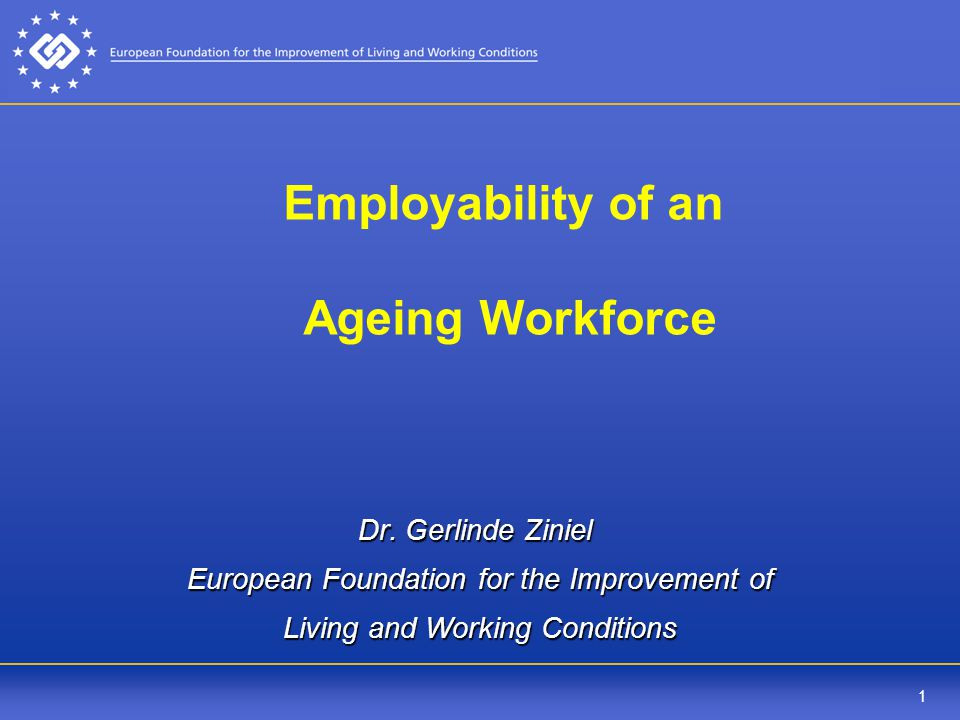 1 Employability of an Ageing Workforce Dr. Gerlinde Ziniel European Foundation for the Improvement of Living and Working Conditions