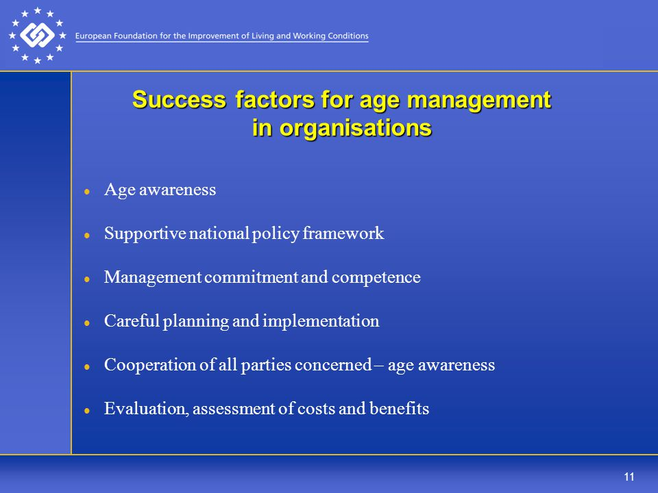 11 Success factors for age management in organisations Age awareness Supportive national policy framework Management commitment and competence Careful