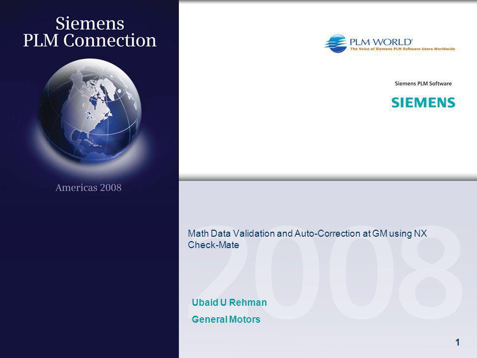 1 Math Data Validation and Auto-Correction at GM using NX Check-Mate Ubaid U Rehman General Motors
