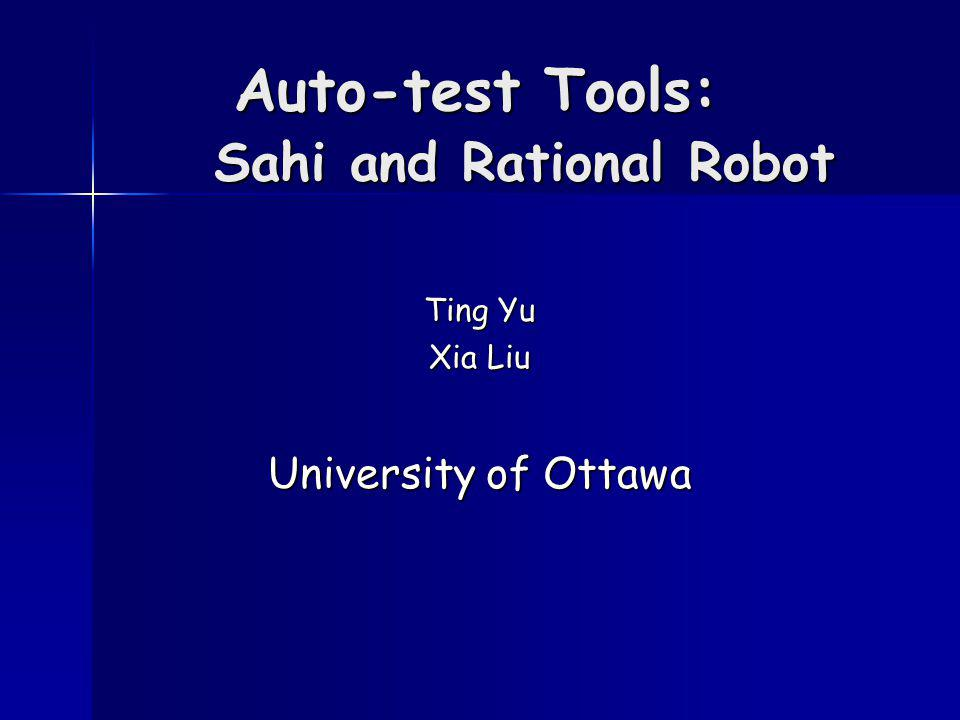 Auto-test Tools: Sahi and Rational Robot Ting Yu Xia Liu University of Ottawa