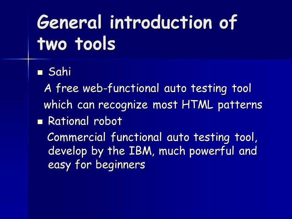 General introduction of two tools Sahi Sahi A free web-functional auto testing tool A free web-functional auto testing tool which can recognize most HTML patterns which can recognize most HTML patterns Rational robot Rational robot Commercial functional auto testing tool, develop by the IBM, much powerful and easy for beginners Commercial functional auto testing tool, develop by the IBM, much powerful and easy for beginners