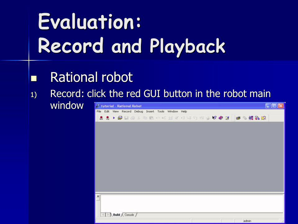 Evaluation: Record and Playback Rational robot Rational robot 1) Record: click the red GUI button in the robot main window