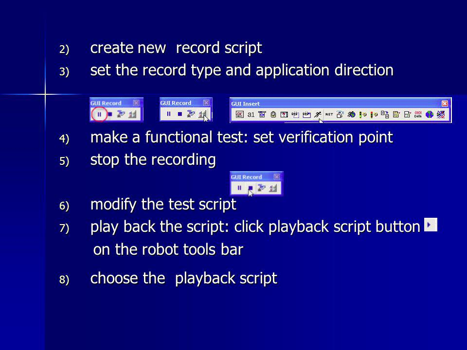 2) create new record script 3) set the record type and application direction 4) make a functional test: set verification point 5) stop the recording 6) modify the test script 7) play back the script: click playback script button on the robot tools bar on the robot tools bar 8) choose the playback script