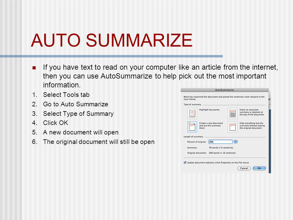 AUTO SUMMARIZE If you have text to read on your computer like an article from the internet, then you can use AutoSummarize to help pick out the most i