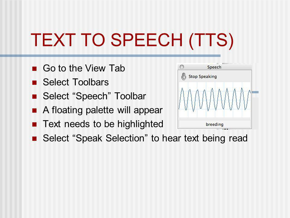 TEXT TO SPEECH (TTS) Go to the View Tab Select Toolbars Select Speech Toolbar A floating palette will appear Text needs to be highlighted Select Speak