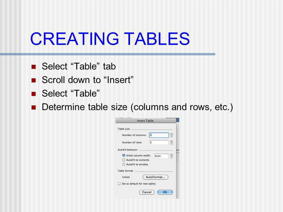 CREATING TABLES Select Table tab Scroll down to Insert Select Table Determine table size (columns and rows, etc.)